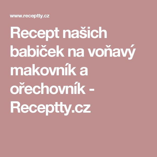 Recept našich babiček na voňavý makovník a ořechovník - Receptty.cz