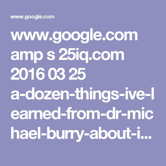 www.google.com amp s 25iq.com 2016 03 25 a-dozen-things-ive-learned-from-dr-michael-burry-about-investing-2 amp