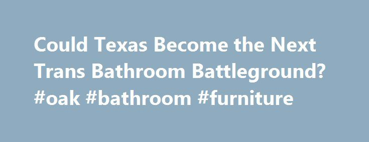 Could Texas Become the Next Trans Bathroom Battleground? #oak #bathroom #furniture http://bathroom.remmont.com/could-texas-become-the-next-trans-bathroom-battleground-oak-bathroom-furniture/  #next bathroom Texas is poised to become the next battleground in the debate over transgender bathroom use. Rockwall Mayor Jim Pruitt, a Republican, proposed legislation on Friday that would fine trans people up to $500 for using the bathroom that most closely corresponds to their gender identity. The…