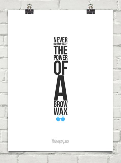 Never underestimate the power of a brow wax #33668  Order this quote in a frame, canvas or T-shirt to make your #waxing #salon styling!!