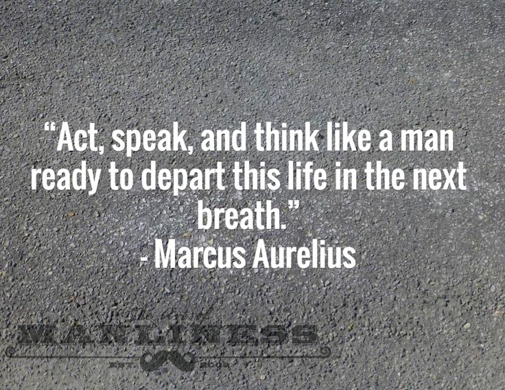 """Act, speak, and think like a man ready to depart this life in the next breath."" – Marcus Aurelius"