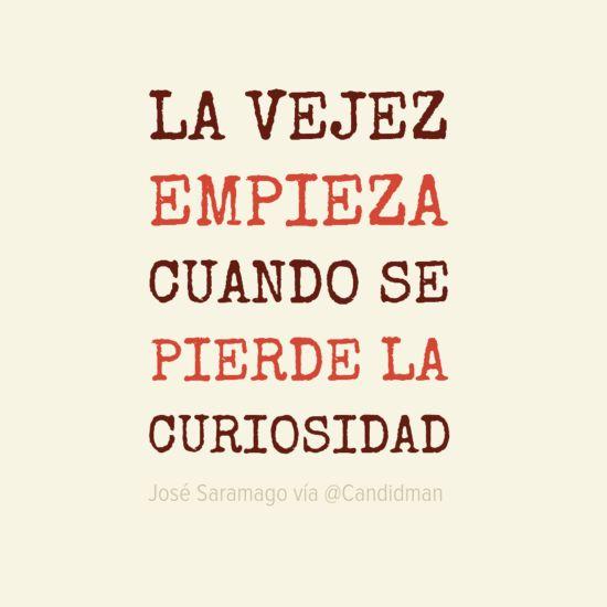 """""""La #Vejez empieza cuando se pierde la #Curiosidad"""". #JoseSaramago #FrasesCelebres @candidman"""