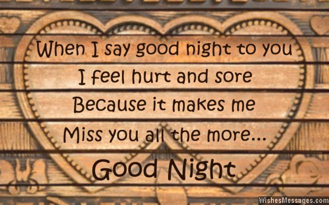 When I say good night to you, I feel hurt and sore – because it makes me miss you all the more. via WishesMessages.com
