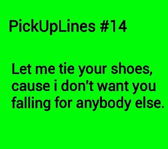 Pick up lines hahahaha only works if their shoe is untied. :)