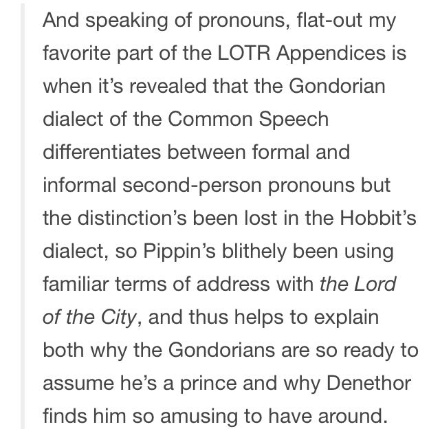 I recall that the appendices also said that Pippin's informal way of talking to Denethor probably amused Denethor himself, but horrified his servants. I think this is one of the reasons i like Pippin.