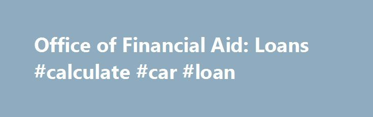 Office of Financial Aid: Loans #calculate #car #loan http://loans.remmont.com/office-of-financial-aid-loans-calculate-car-loan/  #financial aid loans # Tools offer college planning help • The Financial Awareness Counseling Tool is interactive loan counseling with topics ranging from managing a budget to avoiding loan default (under Complete Counseling link). • The Repayment Estimator allows borrowers to compare estimated monthly payments. Visit StudentLoans.gov . with federal FSA ID, date of…