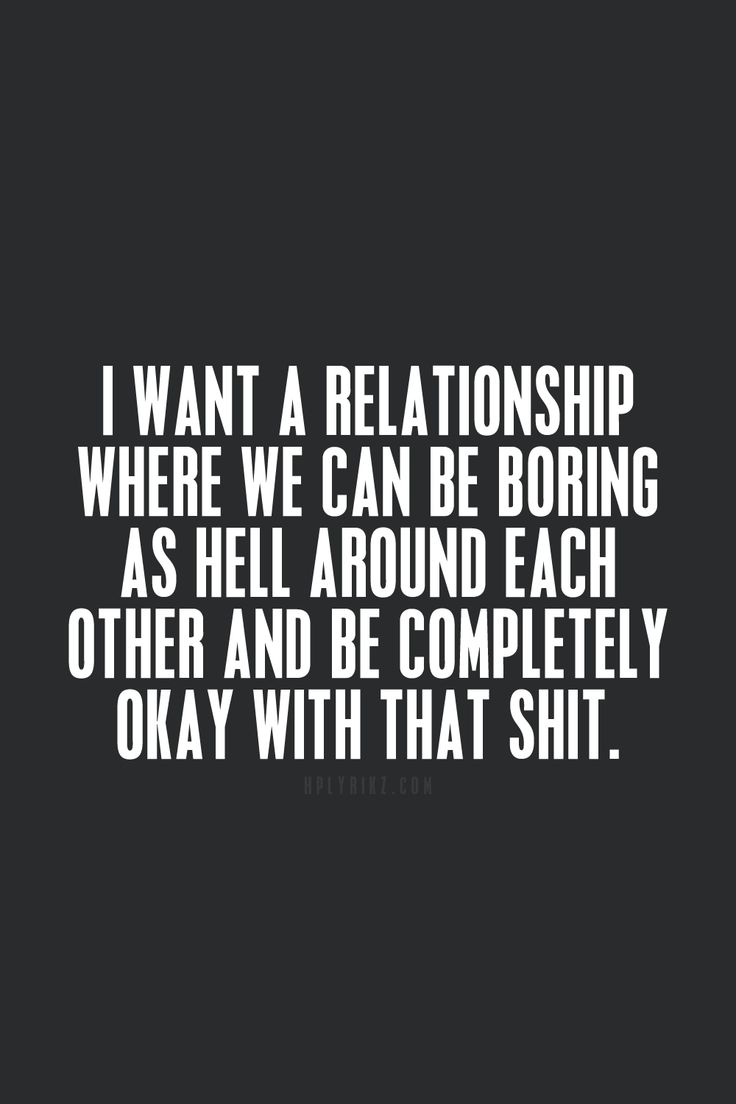 I want a relationship where we can be boring as hell around each other and be completely okay with that shit.