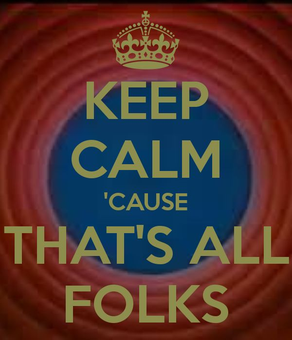 keep calm cause thats all folks somethings cant be