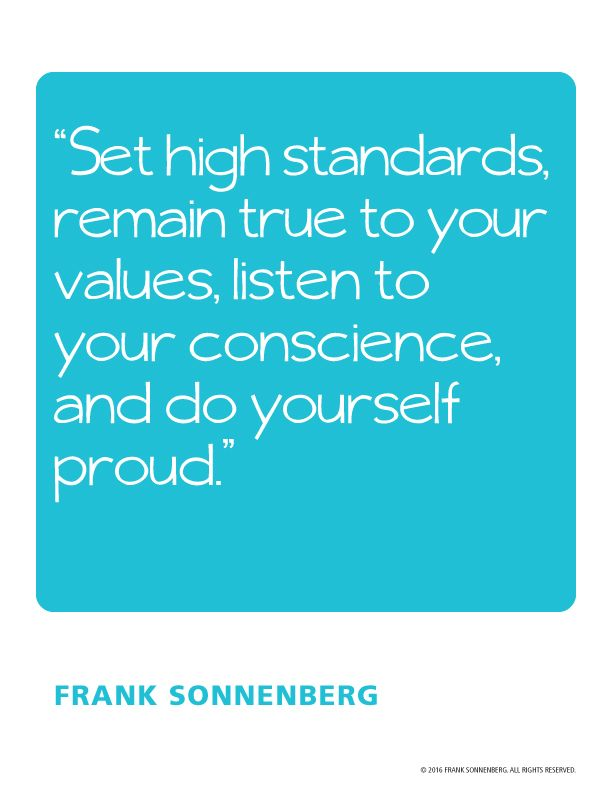 """Set high standards, remain true to your values, listen to your conscience, and do yourself proud."" ~ Frank Sonnenberg Iwww.FrankSonnenbergOnlne.com"