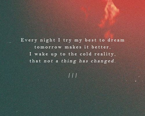 Every night I try my best to dream tomorrow makes it better, I wake up to the cold reality that not a thing has changed