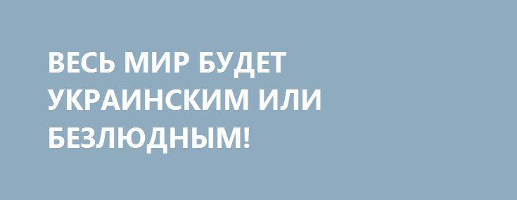 ВЕСЬ МИР БУДЕТ УКРАИНСКИМ ИЛИ БЕЗЛЮДНЫМ! http://rusdozor.ru/2016/06/20/ves-mir-budet-ukrainskim-ili-bezlyudnym/  Не успел старик Пан Ги Мун – Генсек ООН отойти от украинского дипломатического апперкота за то, что посмел высказать мысль о важной роли России в урегулировании кризиса на Украине, как сверхдержава нанесла очередной удар по очередной международной организации. На сей ...