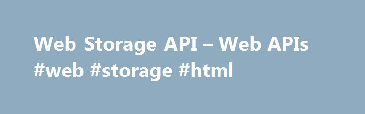 Web Storage API – Web APIs #web #storage #html http://washington.nef2.com/web-storage-api-web-apis-web-storage-html/  # Web Storage API The Web Storage API provides mechanisms by which browsers can store key/value pairs, in a much more intuitive fashion than using cookies. Web Storage concepts and usage The two mechanisms within Web Storage are as follows: sessionStorage maintains a separate storage area for each given origin that's available for the duration of the page session (as long as…