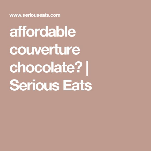 affordable couverture chocolate? | Serious Eats