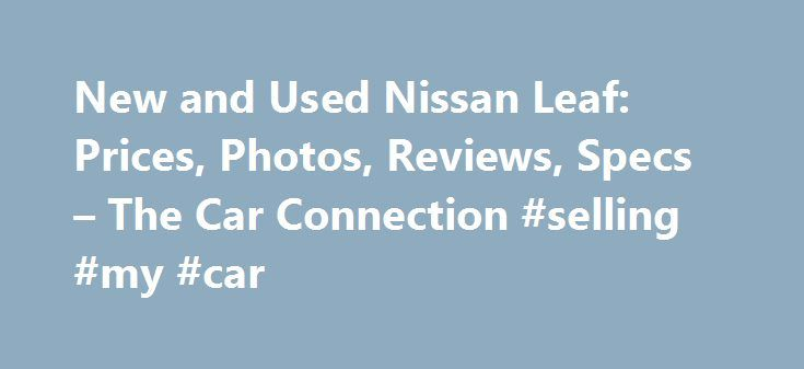 New and Used Nissan Leaf: Prices, Photos, Reviews, Specs – The Car Connection #selling #my #car http://south-africa.remmont.com/new-and-used-nissan-leaf-prices-photos-reviews-specs-the-car-connection-selling-my-car/  #leaf car # Nissan Leaf What will I get by subscribing to email updates? At The Car Connection we are continually striving to get you timely, relevant information about the vehicle you are interested in. Our email updates will notify you whenever we have new information on this…