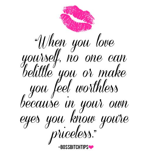 When you love yourself, no one can belittle you or make you feel worthless because in your own eyes you know your priceless.