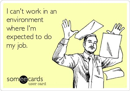 I can't work in an environment where I'm expected to do my job.