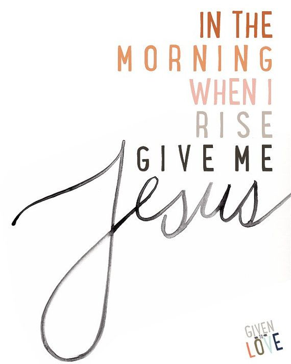 In the Morning When I Rise, Give Me Jesus - Instant Download - Printable - Two Variations - Typography on Etsy, $3.95