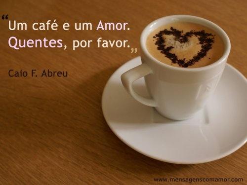 Um café e um Amor. Quentes, por favor. #FrasesDeCaioFernandoAbreu