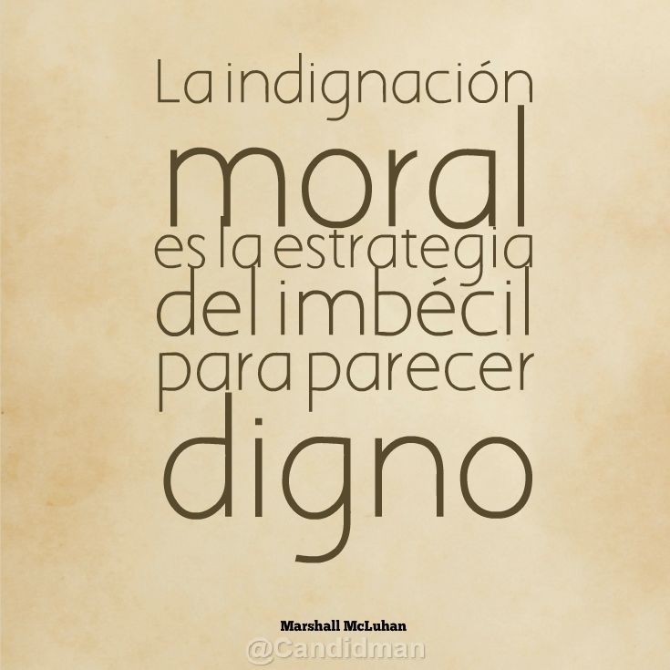 """""""La Indignación moral es la Estrategia del Imbécil para parecer Digno"""""""