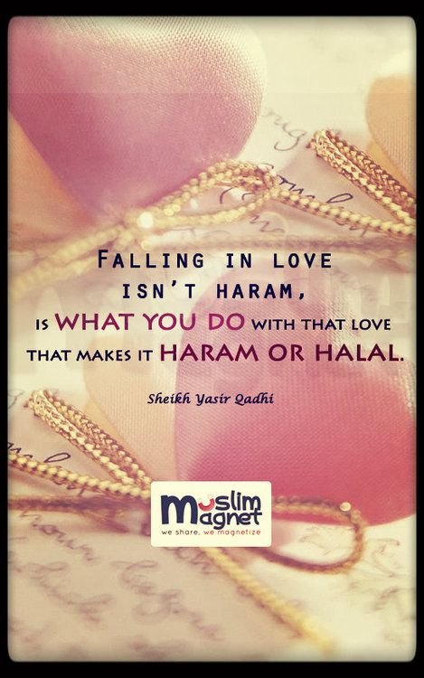": ""Falling in love isn't haram , is what you do with that love that makes it haram or halal"""
