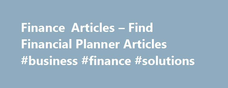 Finance Articles – Find Financial Planner Articles #business #finance #solutions http://finances.remmont.com/finance-articles-find-financial-planner-articles-business-finance-solutions/  #finance articles # News and Views Member Articles Some articles on this site are written by members, and the views expressed in those articles are those of the author and do not necessarily represent the views of, and should not be attributed to, the Garrett Planning Network, Inc. Need Advice? Everyone…