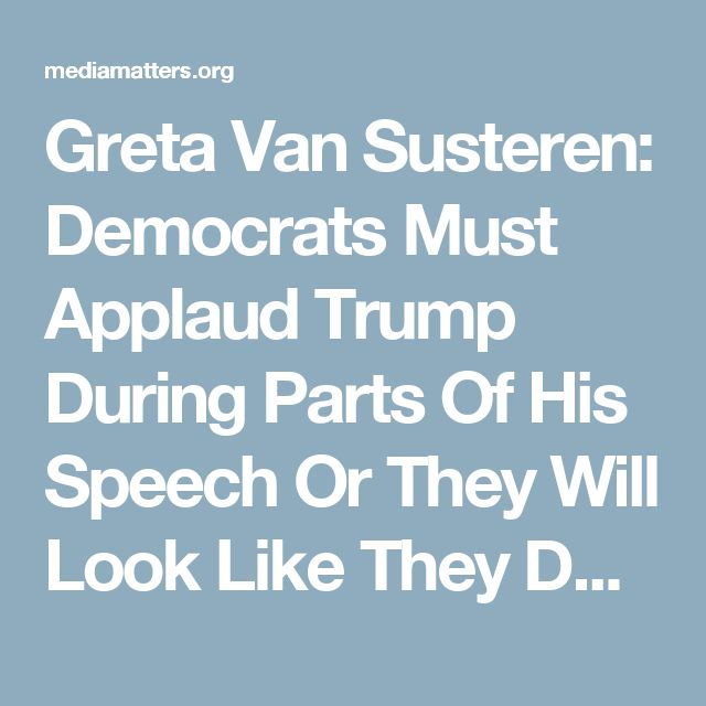 Greta Van Susteren: Democrats Must Applaud Trump During Parts Of His Speech Or They Will Look Like They Don't Want America To Be Great Again