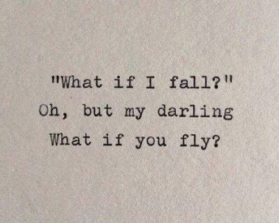 """What if I fall?""  Oh, but my darling, what if you fly?"