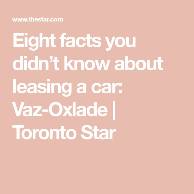 Eight facts you didn't know about leasing a car: Vaz-Oxlade | Toronto Star
