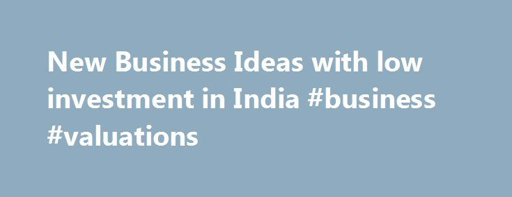 New Business Ideas with low investment in India #business #valuations http://bank.remmont.com/new-business-ideas-with-low-investment-in-india-business-valuations/  #low investment business ideas # Business Ideas with Low Investment in India There is a familiar belief that starting a business needs a huge amount of investment. This is not the case for every type of business. You can run businesses with low investment, even from your home. India is a land of many opportunities. … Read More →
