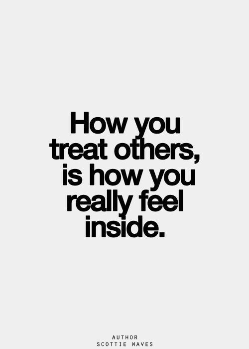 How you treat others is how you really feel inside