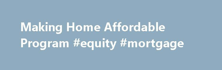 Making Home Affordable Program #equity #mortgage http://mortgage.remmont.com/making-home-affordable-program-equity-mortgage/  #hamp mortgage # Making Home Affordable Program The Making Home Affordable Program of the U.S. Treasury Department allows eligible borrowers to refinance or modify their mortgage loans, resulting in more affordable home payments. U.S. Bank is participating in the program and fully supports efforts to help families remain in their homes by working to lower monthly home…