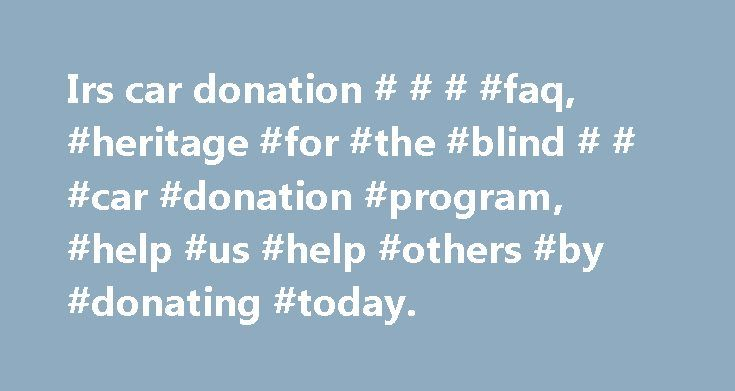 Irs car donation # # # #faq, #heritage #for #the #blind # # #car #donation #program, #help #us #help #others #by #donating #today. http://oklahoma.nef2.com/irs-car-donation-faq-heritage-for-the-blind-car-donation-program-help-us-help-others-by-donating-today/  # Frequently Asked Questions Why donate to Heritage for the Blind instead of the competitors? Heritage for the Blind is a non-profit organization, while most of our competitors are for-profit companies that run a car donation program…