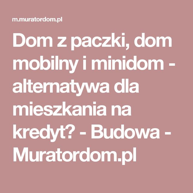 Dom z paczki, dom mobilny i minidom - alternatywa dla mieszkania na kredyt? - Budowa - Muratordom.pl