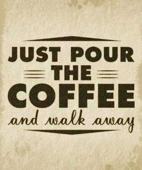 Just pour the coffee and walk away.