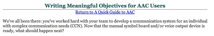 Writing Meaningful Objectives for AAC Users  Return to A Quick Guide to AAC  We've all been there: you've worked hard with your team to develop a communication system for an individual with complex communication needs (CCN). Now that the manual symbol board and/or voice output device is ready, what should happen next? from South Carolina Assistive Technology Program