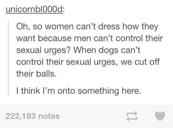 I can understand dress codes because private parts are meant to be left private. Just when it comes to excuses on violating someone on how they dress piss me off. Society makes it seem like it's ok, it's not. We need stricter punishments for those that violate someone. Chopping off some private parts may send the message and strike fear into any a hole.