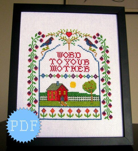 PDF Cross Stitch Sampler Funny  INSTANT DOWNLOAD Word to Your Mother by DisorderlyStitches on Etsy https://www.etsy.com/listing/102726654/pdf-cross-stitch-sampler-funny-instant