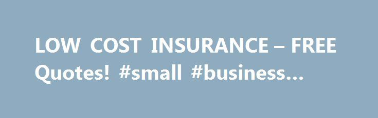 LOW COST INSURANCE – FREE Quotes! #small #business #loans http://insurances.remmont.com/low-cost-insurance-free-quotes-small-business-loans/  #low car insurance # Request a Quick Quote today and save up to 35% Low Cost Life Insurance Do you want a low cost life insurance quote? We can help you find a great rate on low cost life insurance. Your low cost life insurance plan may be quoted by up to twenty different carriers.Read MoreThe post LOW COST INSURANCE – FREE Quotes! #small #business…