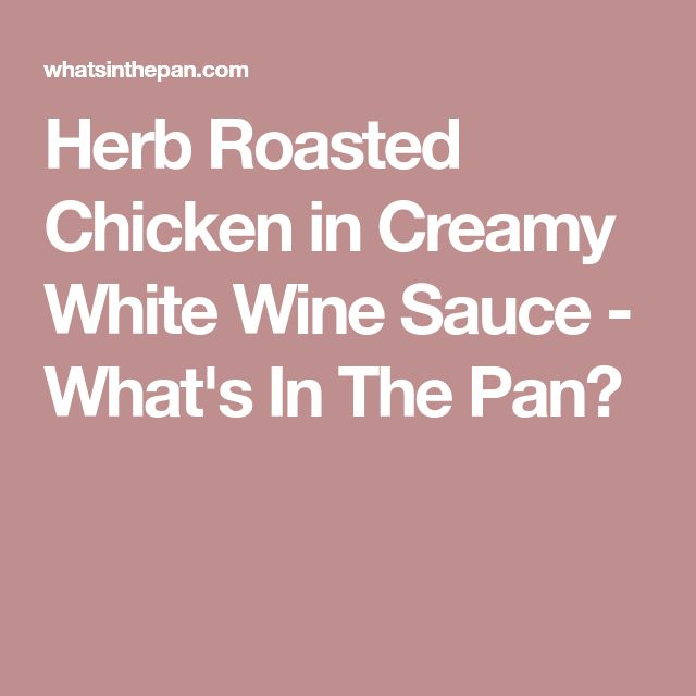 Herb Roasted Chicken in Creamy White Wine Sauce - What's In The Pan?