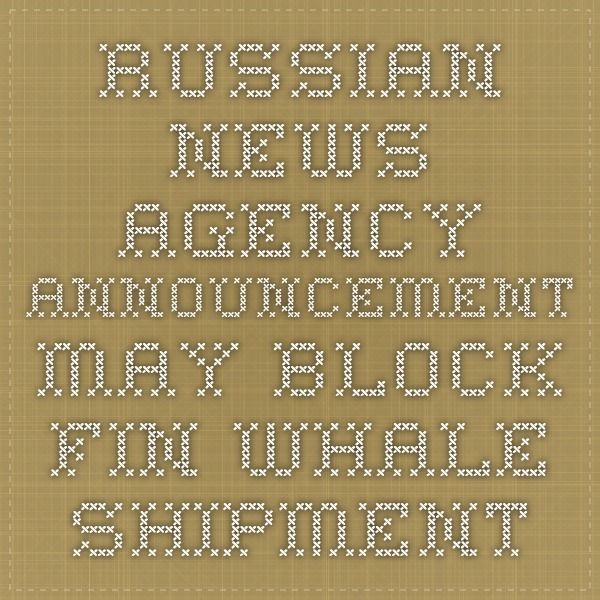 Russian News Agency Announcement may block the Winter Bay Fin Whale Shipment