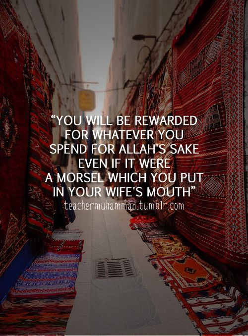 """Reported by Sa'd bin Abi Waqqas (RA): Allah's Apostle (peace be upon him) said, """"You will be rewarded for whatever you spend for Allah's sake even if it were a morsel which you put in your wife's mouth."""" [Bukhari, 56]"""