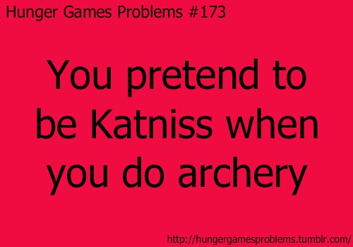 Hunger Games Problem #173: I didn't use to, like when I was on the archery team in high school...but now I just can't help it.