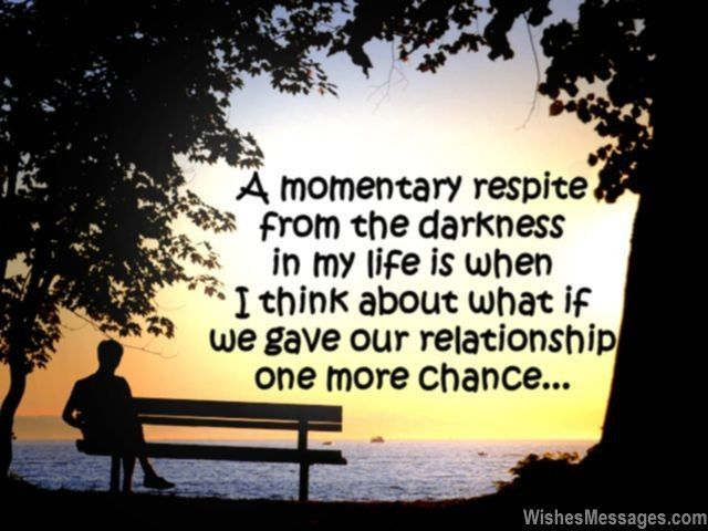 A momentary respite from the darkness in my life is when I think about what if we our relationship one more chance. via WishesMessages.com