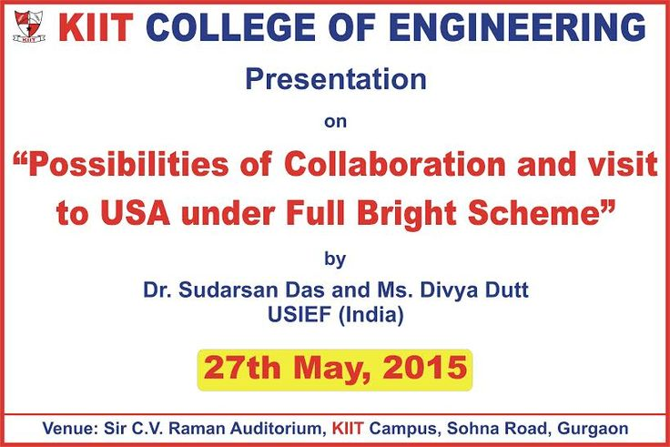 "Presentation by ""Dr. Sudarsan Das"" & ""Ms. Divya Dutt"" (USIEF INDIA) on ""Possibilities of Collaboration and visit to USA under Full Bright Scheme"" to be held on 27 May 2015 Venue : ‪‎KIIT College‬ Sohna Road, Gurgaon"