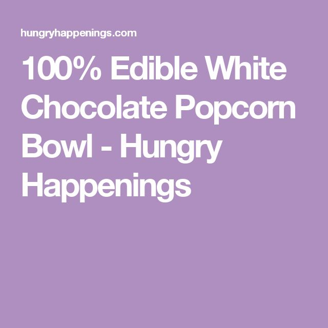 100% Edible White Chocolate Popcorn Bowl - Hungry Happenings