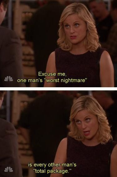 Excuse me, one man's 'worst nightmare' is every other man's 'total package'.   Amy Poehler and Leslie Knope   Parks and Recreation quote