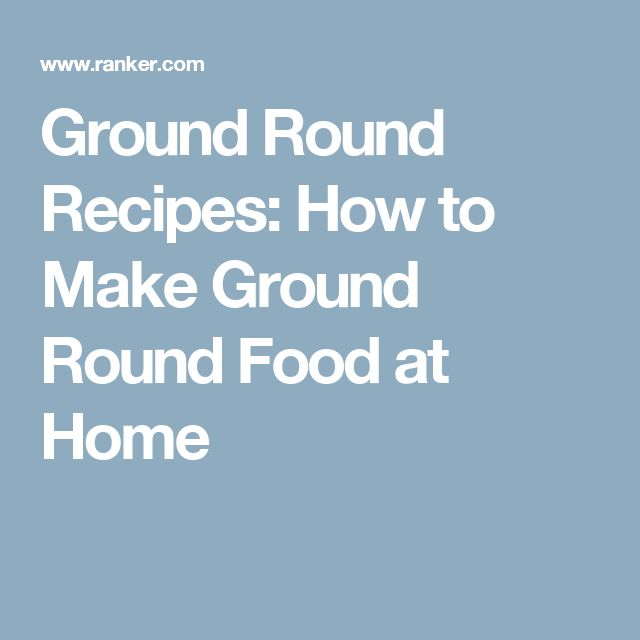 Ground Round Recipes: How to Make Ground Round Food at Home