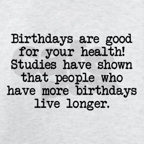 Birthdays are good for you. Now stop moaning and eat your cake!