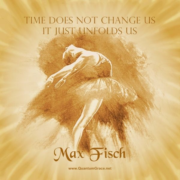 """Time doesn't change us; it just unfolds us."" —Max Fisch: www.QuantumGrace.net ..*"