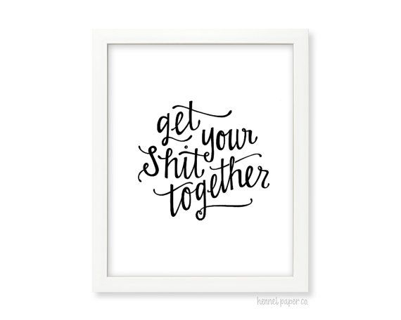 Get Your Shit Together - Hand Lettered Art Print The first image is for promotional purposes only, your art print will have all of the wording included on it: Get Your Shit Together  Available in three color options: Faux Gold Foil or Black  DETAILS: • One 8x10 print • Digitally printed on a heavy 80# recycled white cardstock • Fits a standard 8x10 frame • Packaged in a clear waterproof sleeve with a chipboard backing • Shipped in a rigid cardboard mailer with a USPS tracking number…